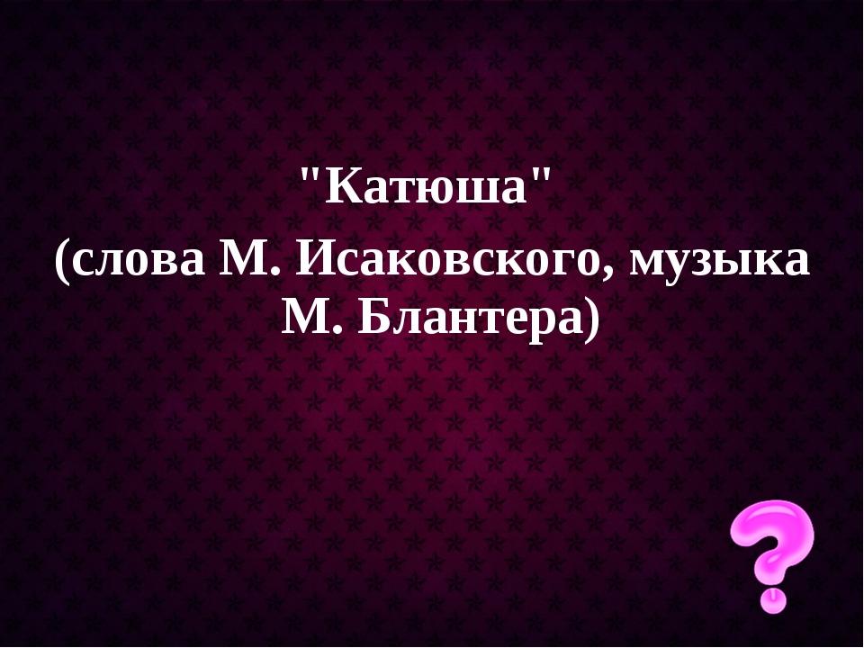 """Катюша"" (слова М. Исаковского, музыка М. Блантера)"