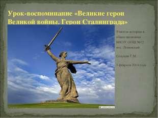 Урок-воспоминание «Великие герои Великой войны. Герои Сталинграда» Учитель ис