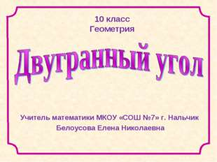 10 класс Геометрия Учитель математики МКОУ «СОШ №7» г. Нальчик Белоусова Елен