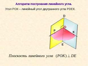 Угол РОК – линейный угол двугранного угла РDEК. D E Алгоритм построения линей