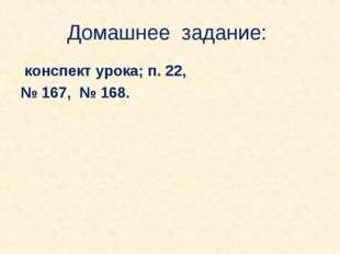 Домашнее задание: конспект урока; п. 22, № 167, № 168.