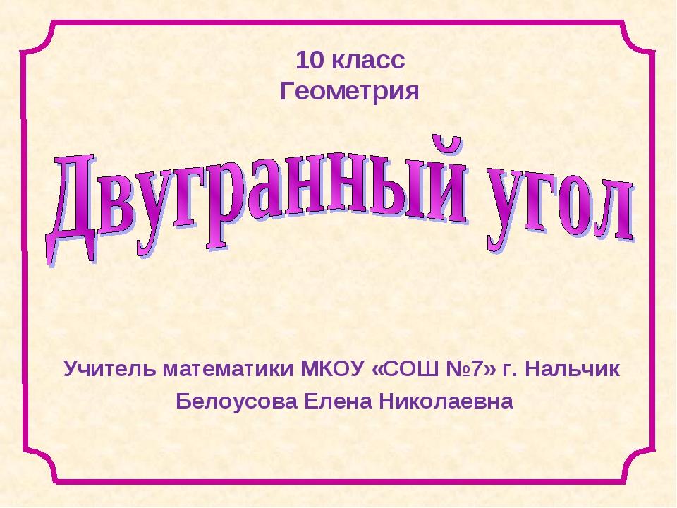 10 класс Геометрия Учитель математики МКОУ «СОШ №7» г. Нальчик Белоусова Елен...
