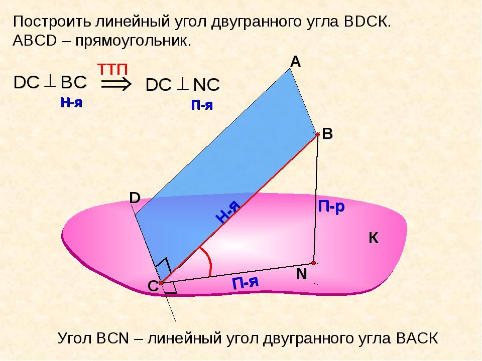 Построить линейный угол двугранного угла ВDСК. АВСD – прямоугольник. А В П-р...