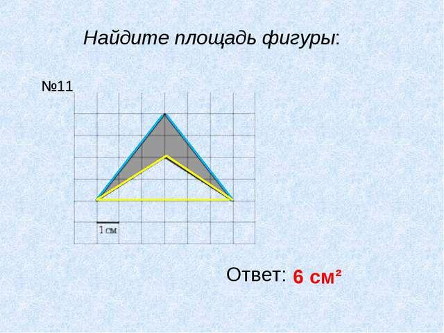 Найдите площадь фигуры: Ответ: 6 см² №11