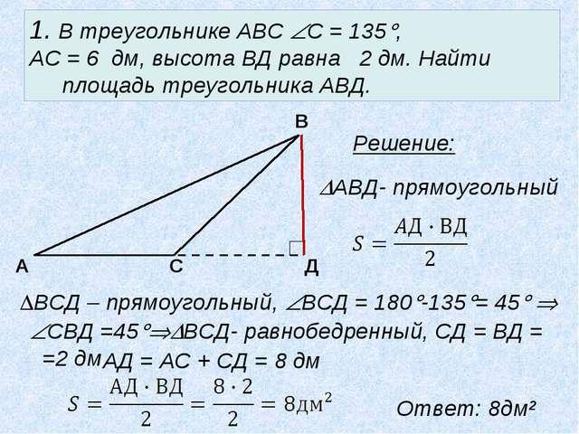 1. В треугольнике АВС С = 135, АС = 6 дм, высота ВД равна 2 дм. Найти площа...