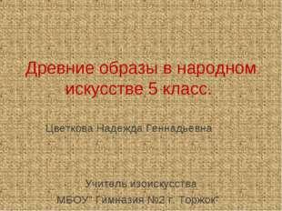 Древние образы в народном искусстве 5 класс. Цветкова Надежда Геннадьевна Учи
