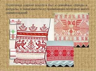 Полотенце широко вошло в быт и семейные обряды и ритуалы, в зависимости от пр