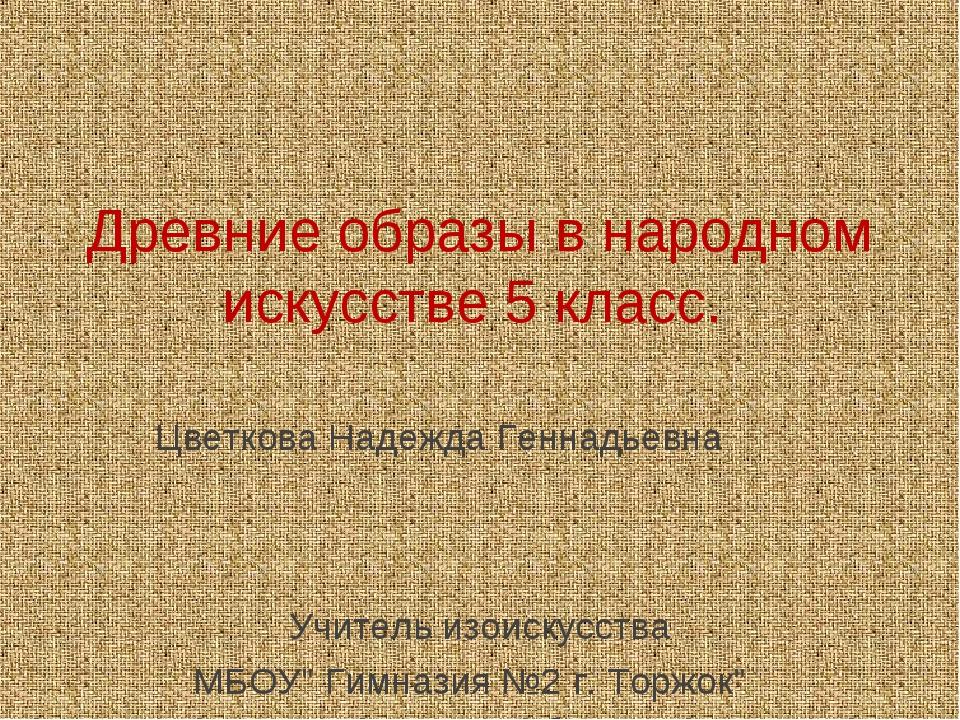 Древние образы в народном искусстве 5 класс. Цветкова Надежда Геннадьевна Учи...