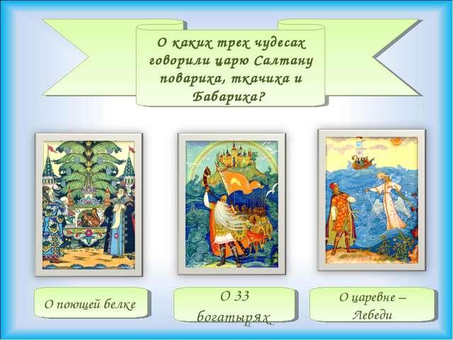 О каких трех чудесах говорили царю Салтану повариха, ткачиха и Бабариха? О ца...