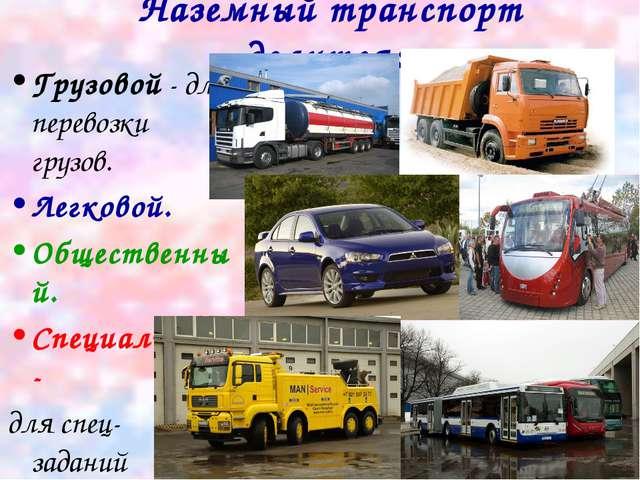 Наземный транспорт делится: Грузовой - для перевозки грузов. Легковой. Общест...