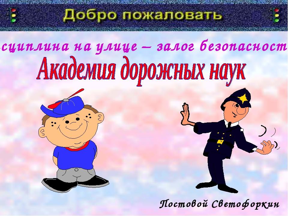 «Дисциплина на улице – залог безопасности!» Постовой Светофоркин