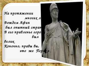 На протяжении многих лет Вождем Афин был опытный стратег В его правленье горо