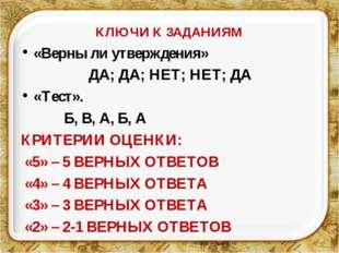 КЛЮЧИ К ЗАДАНИЯМ «Верны ли утверждения» ДА; ДА; НЕТ; НЕТ; ДА «Тест». Б, В, А,