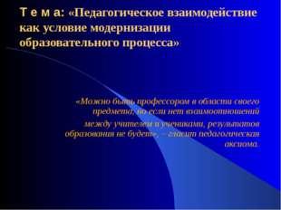 Т е м а: «Педагогическое взаимодействие как условие модернизации образователь