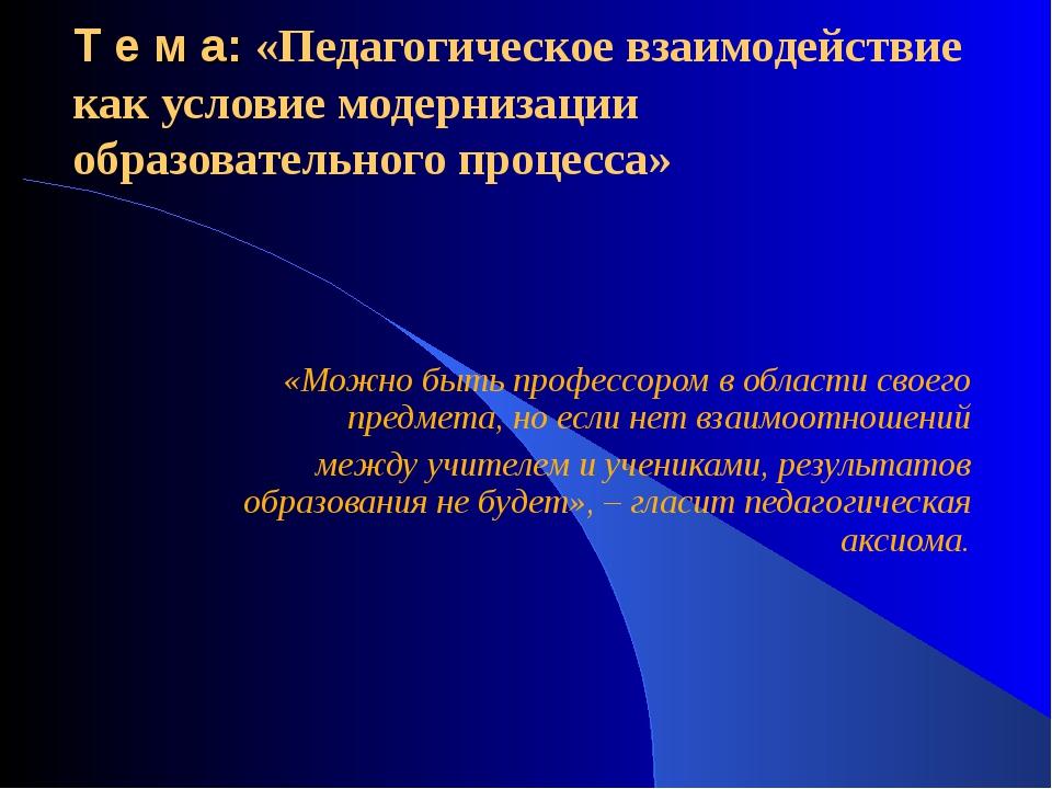 Т е м а: «Педагогическое взаимодействие как условие модернизации образователь...