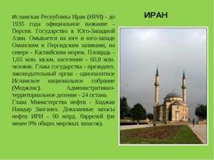 Исламская Республика Иран (ИРИ) - до 1935 года официальное название - Персия.