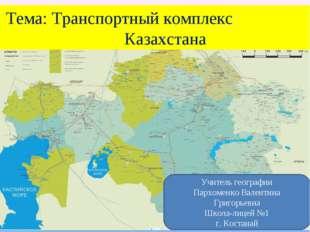 Тема: Транспортный комплекс Казахстана Учитель географии Пархоменко Валентин