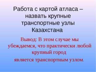 Работа с картой атласа – назвать крупные транспортные узлы Казахстана Вывод: