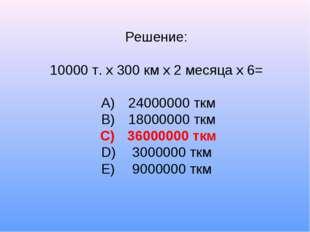 Решение: 10000 т. х 300 км х 2 месяца х 6= A)24000000 ткм B)18000000 ткм C)