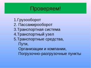 Проверяем! 1.Грузооборот 2. Пассажирооборот 3.Транспортная система 4.Транспор