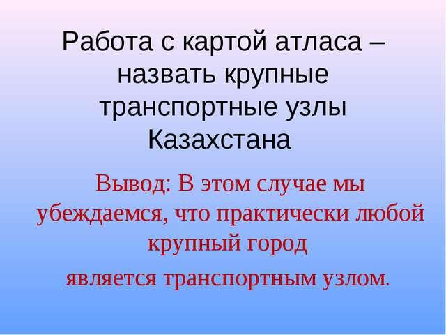 Работа с картой атласа – назвать крупные транспортные узлы Казахстана Вывод:...