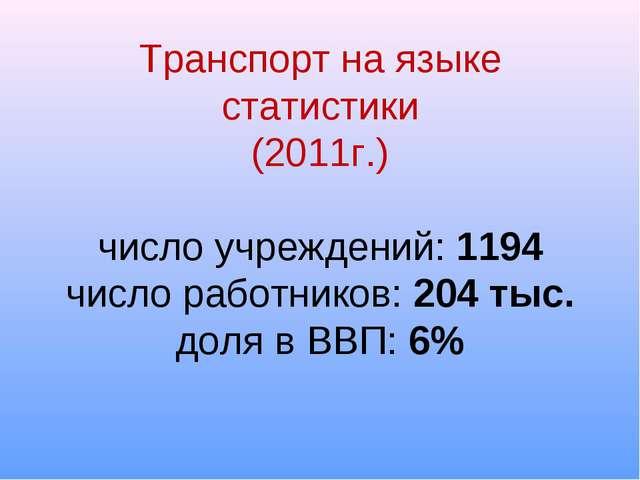 Транспорт на языке статистики (2011г.) число учреждений: 1194 число работнико...