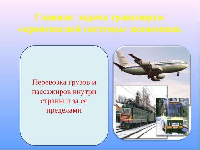 Главная задача транспорта- «кровеносной системы» экономики. Перевозка грузов...