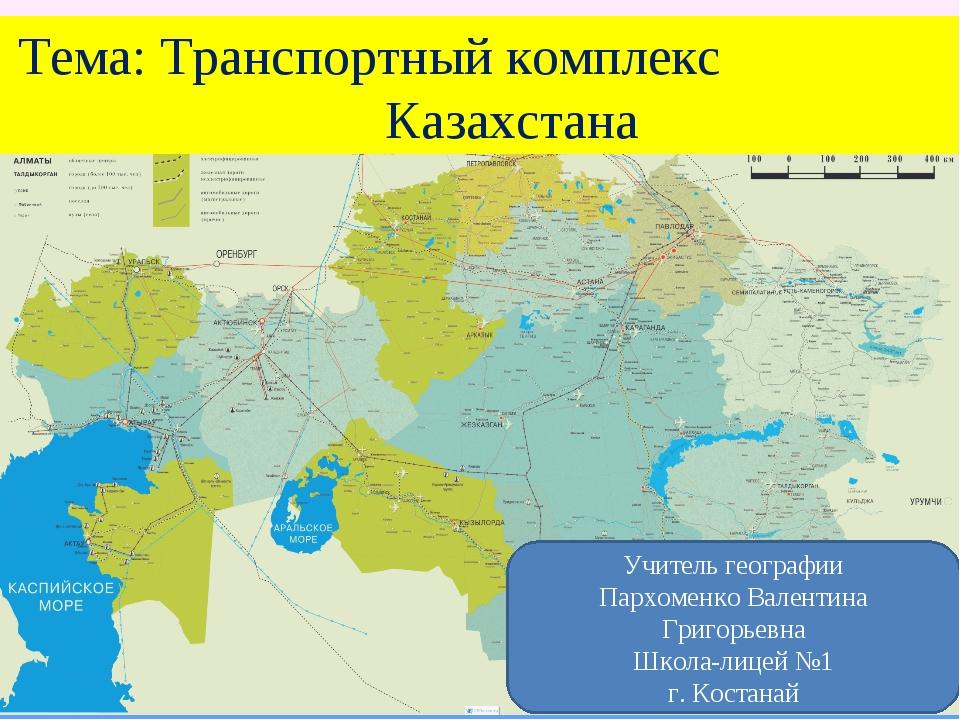 Тема: Транспортный комплекс Казахстана Учитель географии Пархоменко Валентин...