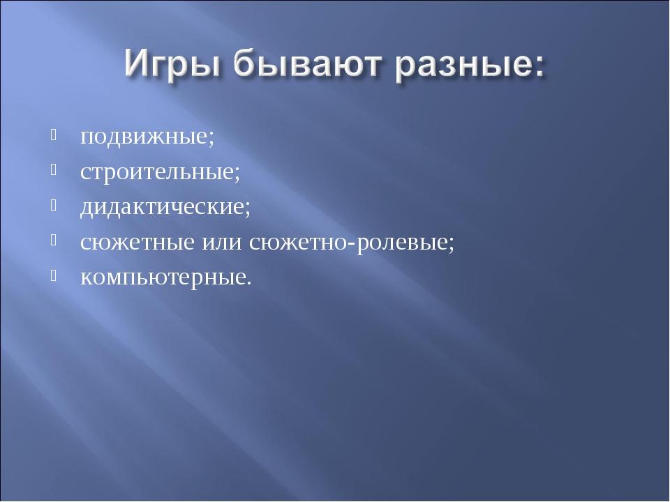 подвижные; строительные; дидактические; сюжетные или сюжетно-ролевые; компьют...