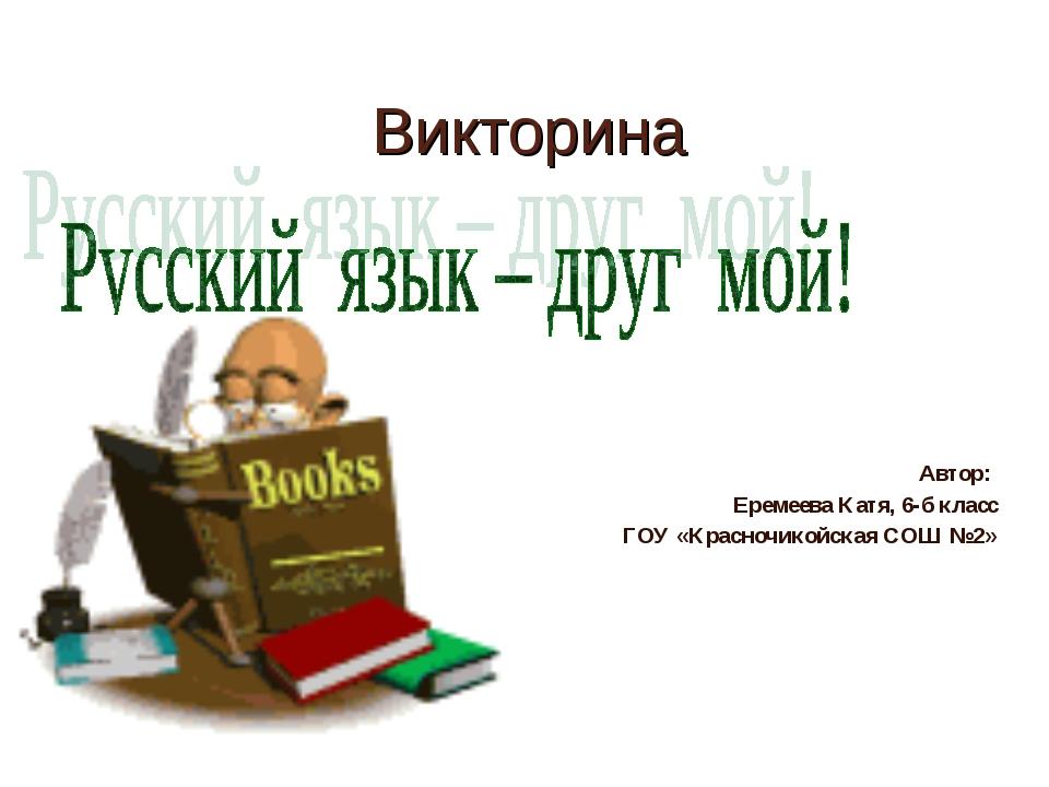 Викторина Автор: Еремеева Катя, 6-б класс ГОУ «Красночикойская СОШ №2»