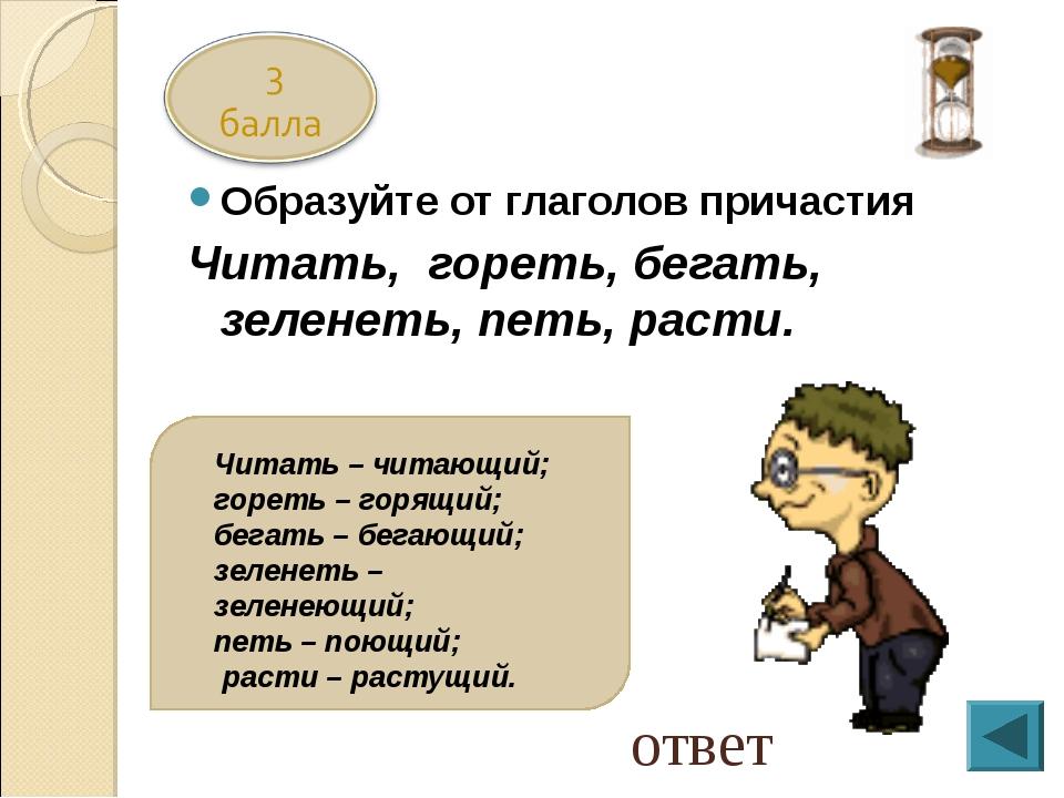 Образуйте от глаголов причастия Читать, гореть, бегать, зеленеть, петь, расти...