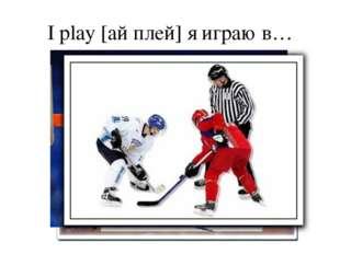 I play [ай плей] я играю в…