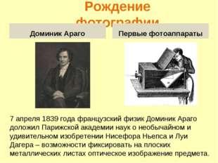 Рождение фотографии Доминик Араго Первые фотоаппараты 7 апреля 1839 года фран