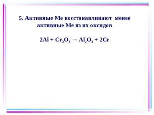 5. Активные Ме восстанавливают менее активные Ме из их оксидов 2Al + Cr2O3 →