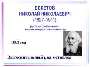 БЕКЕТОВ НИКОЛАЙ НИКОЛАЕВИЧ (1827–1911), русский физикохимик. 1863 год Вытесни