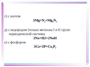г) с азотом 3Мg+N2=Mg3N2 д) с водородом (только металлы I и II групп периодич