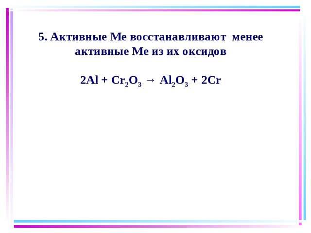5. Активные Ме восстанавливают менее активные Ме из их оксидов 2Al + Cr2O3 →...