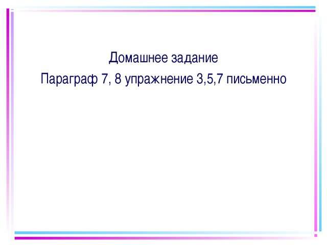 Домашнее задание Параграф 7, 8 упражнение 3,5,7 письменно