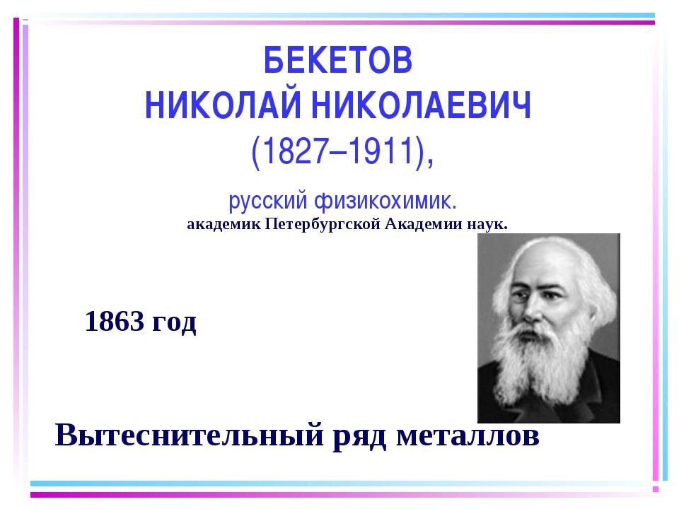 БЕКЕТОВ НИКОЛАЙ НИКОЛАЕВИЧ (1827–1911), русский физикохимик. 1863 год Вытесни...