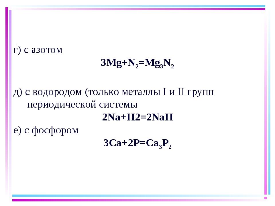 г) с азотом 3Мg+N2=Mg3N2 д) с водородом (только металлы I и II групп периодич...