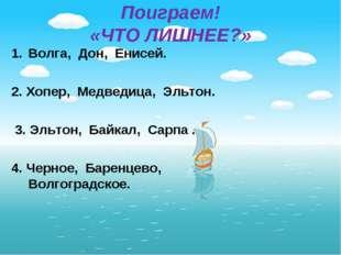 Поиграем! «ЧТО ЛИШНЕЕ?» Волга, Дон, Енисей. 2. Хопер, Медведица, Эльтон. 3. Э
