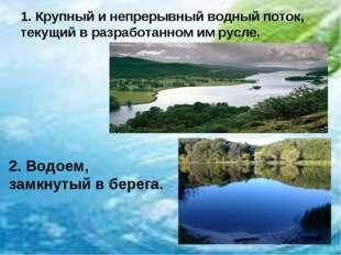 1. Крупный и непрерывный водный поток, текущий в разработанном им русле. 2. В