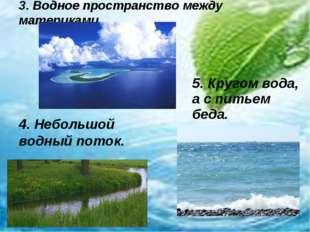 3. Водное пространство между материками 4. Небольшой водный поток. 5. Кругом