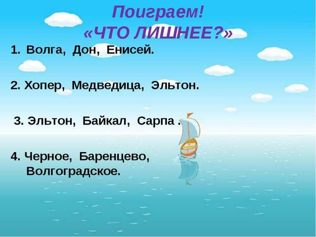 Поиграем! «ЧТО ЛИШНЕЕ?» Волга, Дон, Енисей. 2. Хопер, Медведица, Эльтон. 3. Э...