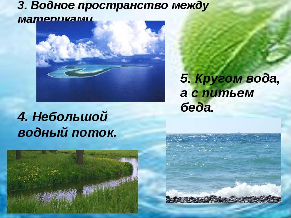 3. Водное пространство между материками 4. Небольшой водный поток. 5. Кругом...
