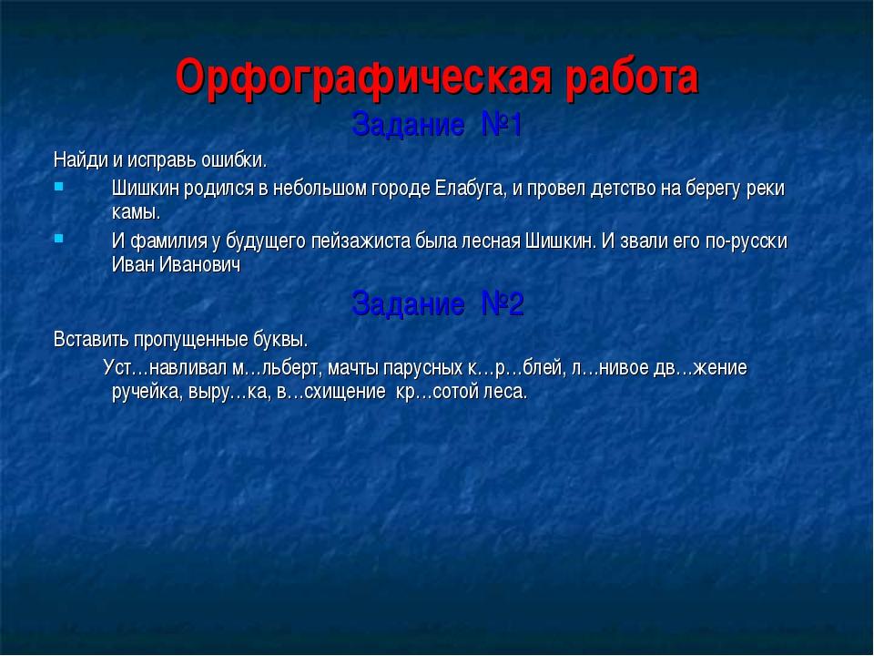 Орфографическая работа Задание №1 Найди и исправь ошибки. Шишкин родился в не...
