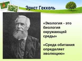 Эрнст Геккель «Экология - это биология окружающей среды» «Среда обитания опре