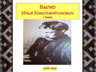 Вылко Илья Константинович ( Тыко) (1886-1960)