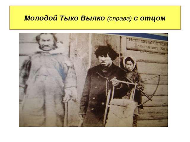 Молодой Тыко Вылко (справа) с отцом