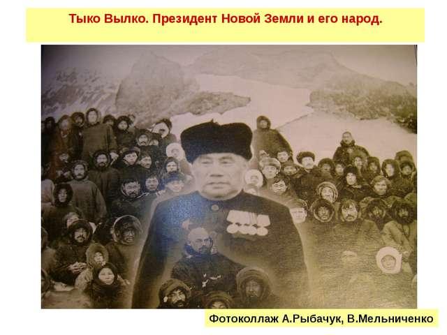 Тыко Вылко. Президент Новой Земли и его народ. Фотоколлаж А.Рыбачук, В.Мельни...